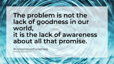"Image: ""The problem is not the lack of goodness in our world, it is the lack of awareness about all that promise."""